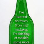 I've learned so much from my mistakes I'm thinking of making some more